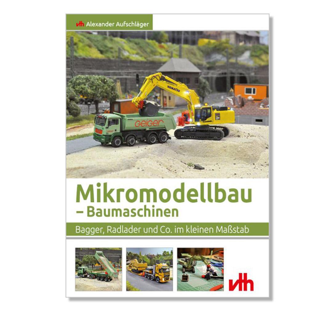Modellbaubuch – Baumaschinen, Bagger, Radlader und Co. Im kleinen Maßstab.